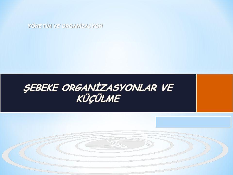 2 ŞEBEKE ORGANİZASYONLAR Şebeke Organizasyonları Özellikleri Şebeke Organizasyon Türleri Şebeke Organizasyonun Avantajları Şebeke Organizasyonun Dezavantajları Şebeke Örgütlenmede Başarılı Olma Koşulları Şebeke Organizasyonları İle İlgili Sorunlar ÖRGÜTSEL KÜÇÜLME (DOWNSIZING) Örgütsel Küçülmenin Amaçları Örgütsel Küçülme Uygulamaları Küçülme Çalışmalarında Başarı Sağlama Koşulları Küçülmenin Yararları Küçülme Uygulamalarında Karşılaşılabilecek Riskler Küçülmenin Alternatifleri Genel Değerlendirme