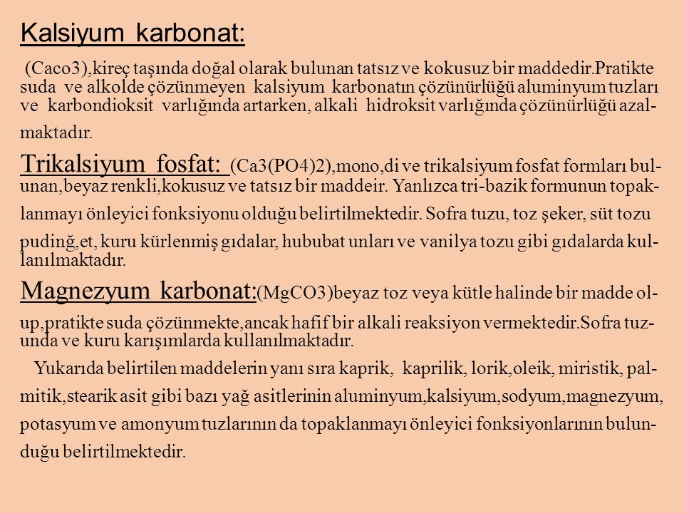 Kalsiyum karbonat: (Caco3),kireç taşında doğal olarak bulunan tatsız ve kokusuz bir maddedir.Pratikte suda ve alkolde çözünmeyen kalsiyum karbonatın çözünürlüğü aluminyum tuzları ve karbondioksit varlığında artarken, alkali hidroksit varlığında çözünürlüğü azal- maktadır.