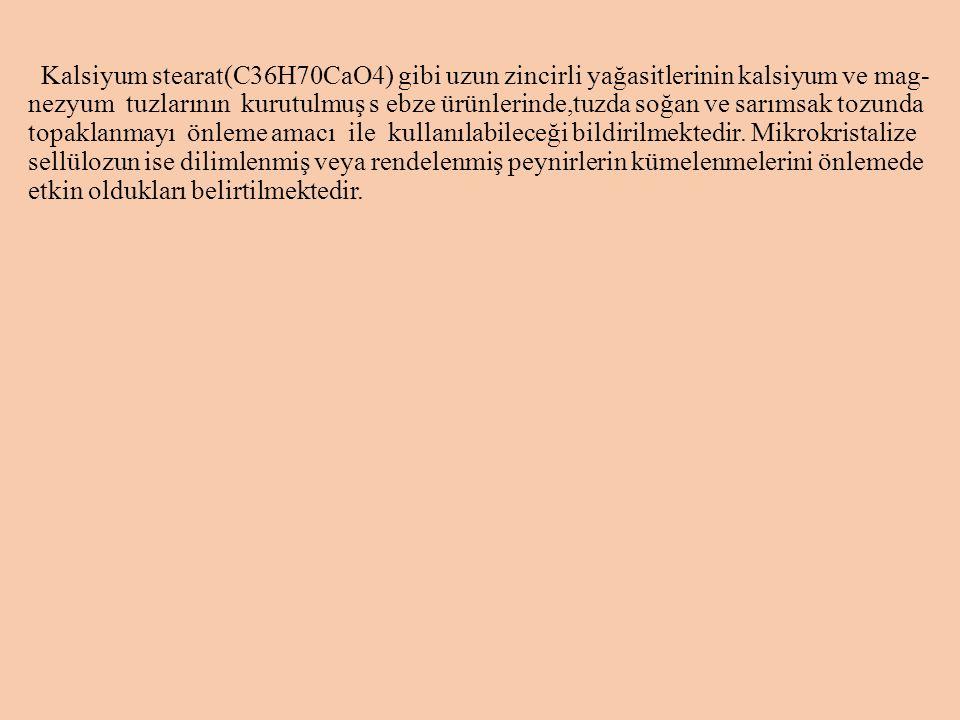 Kalsiyum stearat(C36H70CaO4) gibi uzun zincirli yağasitlerinin kalsiyum ve mag- nezyum tuzlarının kurutulmuş s ebze ürünlerinde,tuzda soğan ve sarımsak tozunda topaklanmayı önleme amacı ile kullanılabileceği bildirilmektedir.