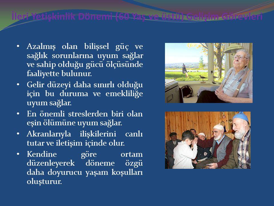 İleri Yetişkinlik Dönemi (60 Yaş ve üstü) Gelişim Görevleri Azalmış olan bilişsel güç ve sağlık sorunlarına uyum sağlar ve sahip olduğu gücü ölçüsünde