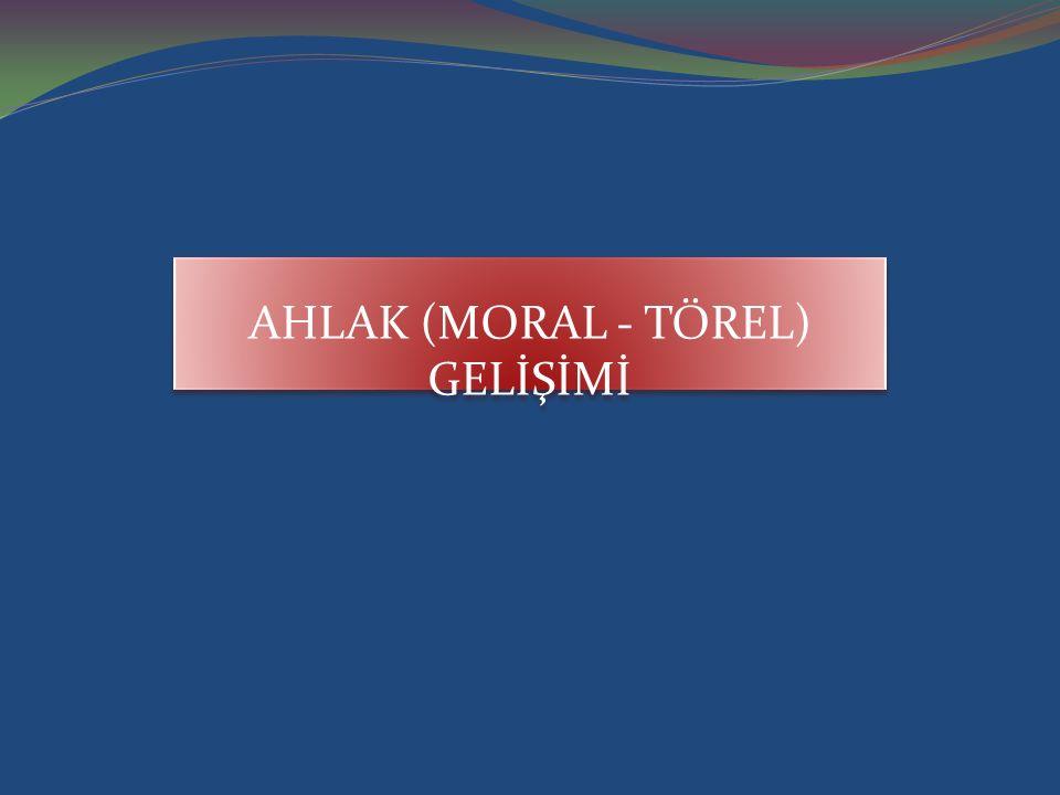 AHLAK (MORAL - TÖREL) GELİŞİMİ