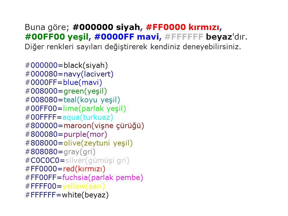 Buna göre; #000000 siyah, #FF0000 kırmızı, #00FF00 yeşil, #0000FF mavi, #FFFFFF beyaz'dır. Diğer renkleri sayıları değiştirerek kendiniz deneyebilirsi