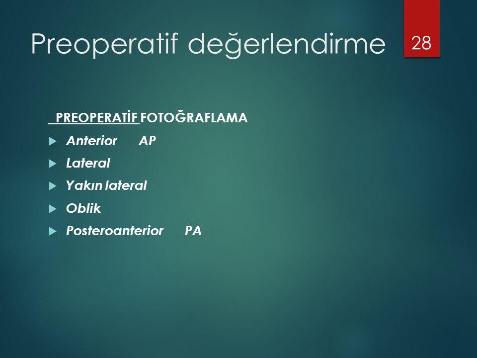 Preoperatif değerlendirme PREOPERATİF FOTOĞRAFLAMA  Anterior AP  Lateral  Yakın lateral  Oblik  Posteroanterior PA 28