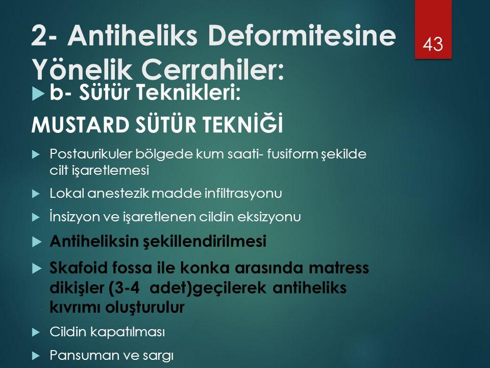 2- Antiheliks Deformitesine Yönelik Cerrahiler:  b- Sütür Teknikleri: MUSTARD SÜTÜR TEKNİĞİ 43  Postaurikuler bölgede kum saati- fusiform şekilde cilt işaretlemesi  Lokal anestezik madde infiltrasyonu  İnsizyon ve işaretlenen cildin eksizyonu  Antiheliksin şekillendirilmesi  Skafoid fossa ile konka arasında matress dikişler (3-4 adet)geçilerek antiheliks kıvrımı oluşturulur  Cildin kapatılması  Pansuman ve sargı