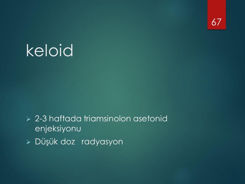 keloid  2-3 haftada triamsinolon asetonid enjeksiyonu  Düşük doz radyasyon 67