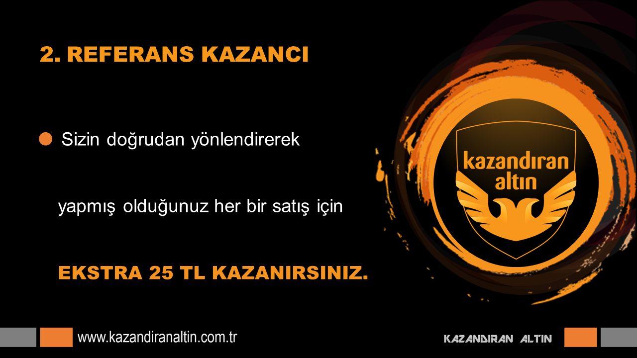  Sizin doğrudan yönlendirerek yapmış olduğunuz her bir satış için EKSTRA 25 TL KAZANIRSINIZ. 2.REFERANS KAZANCI