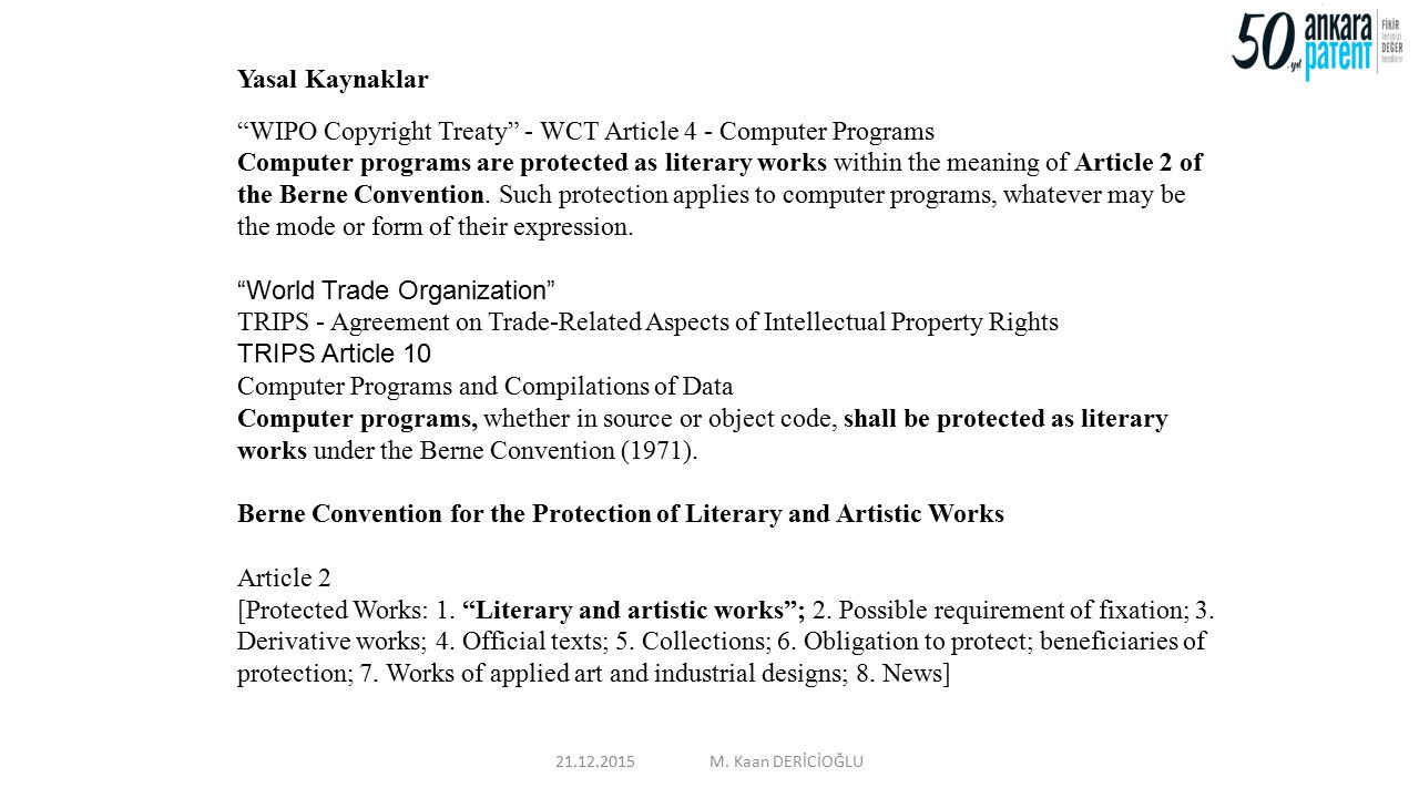 "Yasal Kaynaklar ""WIPO Copyright Treaty"" - WCT Article 4 - Computer Programs Computer programs are protected as literary works within the meaning of Ar"