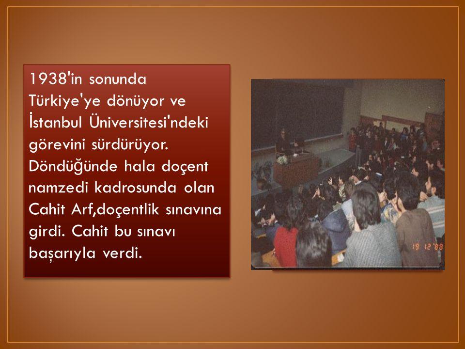 1938'in sonunda Türkiye'ye dönüyor ve İ stanbul Üniversitesi'ndeki görevini sürdürüyor. Döndü ğ ünde hala doçent namzedi kadrosunda olan Cahit Arf,doç