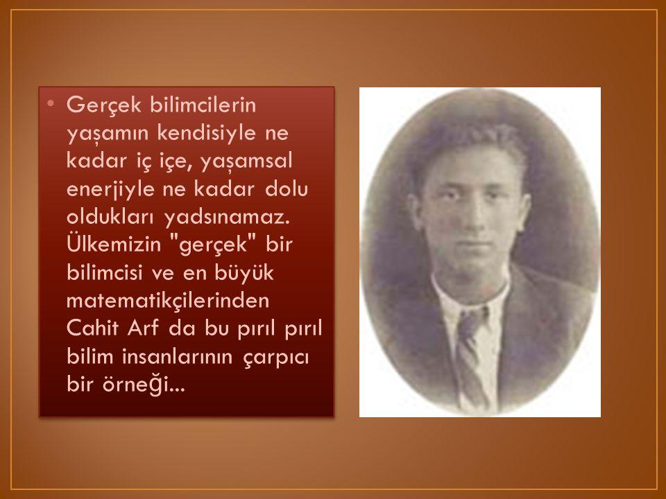 Ülkemizde matemati ğ in simgesi haline gelen Cahit ARF 1910 yılında Selanik te do ğ du.