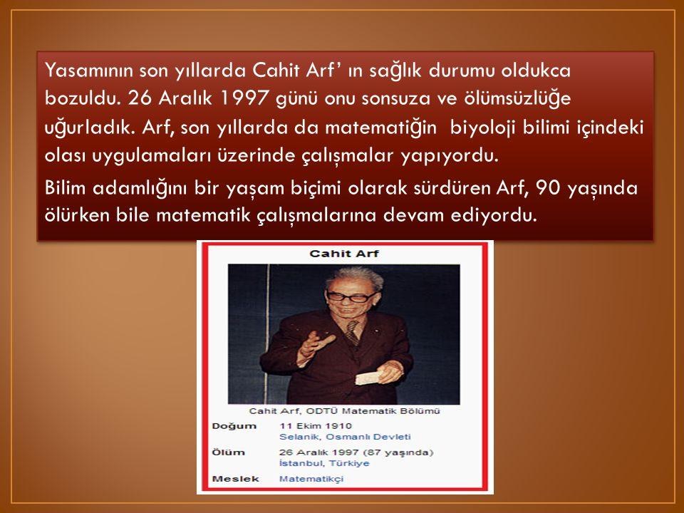 Yasamının son yıllarda Cahit Arf' ın sa ğ lık durumu oldukca bozuldu. 26 Aralık 1997 günü onu sonsuza ve ölümsüzlü ğ e u ğ urladık. Arf, son yıllarda