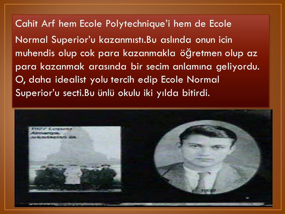 Cahit Arf hem Ecole Polytechnique'i hem de Ecole Normal Superior'u kazanmıstı.Bu aslında onun icin muhendis olup cok para kazanmakla ö ğ retmen olup a