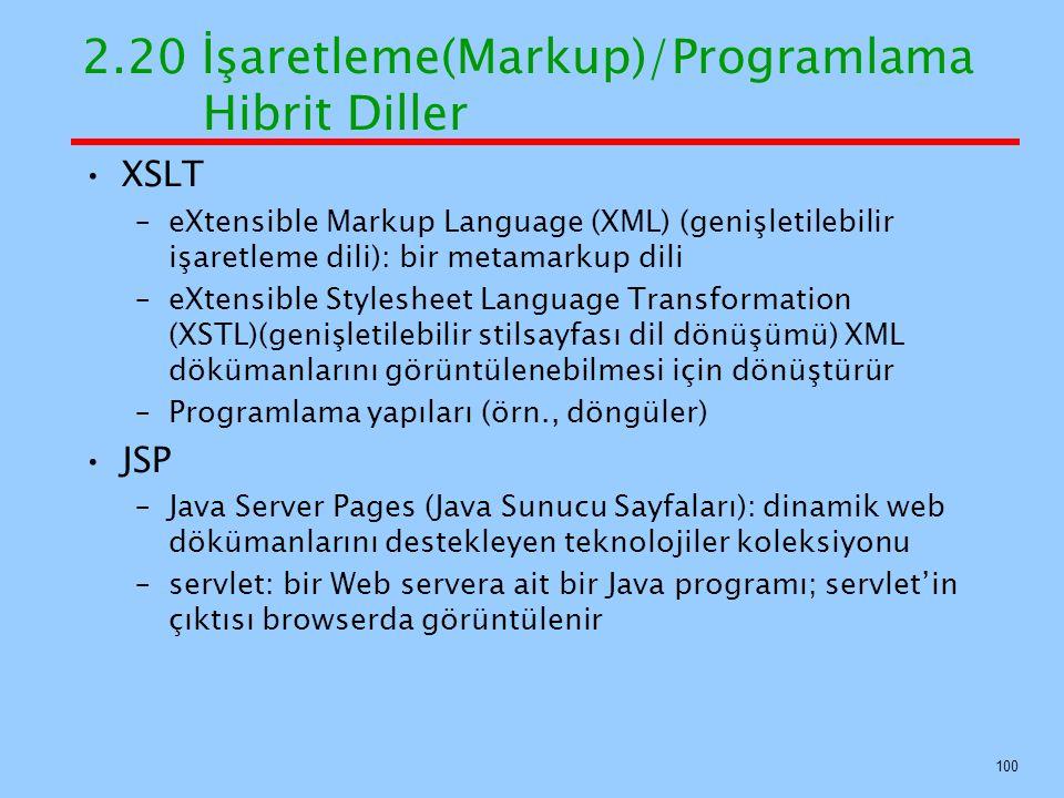 2.20 İşaretleme(Markup)/Programlama Hibrit Diller XSLT –eXtensible Markup Language (XML) (genişletilebilir işaretleme dili): bir metamarkup dili –eXtensible Stylesheet Language Transformation (XSTL)(genişletilebilir stilsayfası dil dönüşümü) XML dökümanlarını görüntülenebilmesi için dönüştürür –Programlama yapıları (örn., döngüler) JSP –Java Server Pages (Java Sunucu Sayfaları): dinamik web dökümanlarını destekleyen teknolojiler koleksiyonu –servlet: bir Web servera ait bir Java programı; servlet'in çıktısı browserda görüntülenir 100