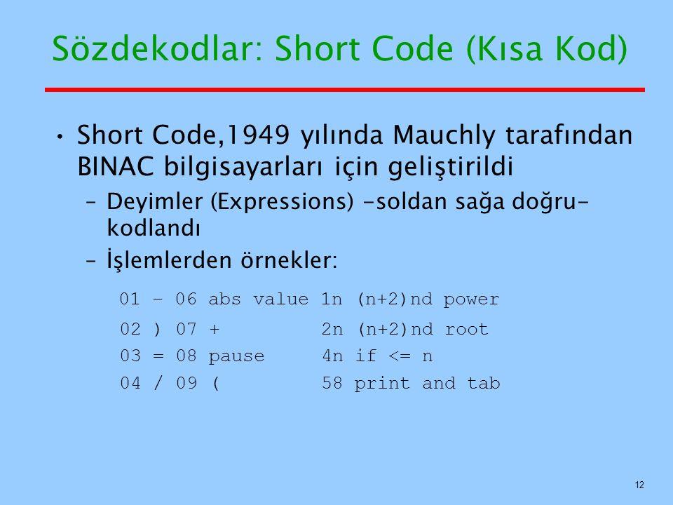 Sözdekodlar: Short Code (Kısa Kod) Short Code,1949 yılında Mauchly tarafından BINAC bilgisayarları için geliştirildi –Deyimler (Expressions) -soldan sağa doğru- kodlandı –İşlemlerden örnekler: 01 – 06 abs value 1n (n+2)nd power 02 ) 07 + 2n (n+2)nd root 03 = 08 pause 4n if <= n 04 / 09 ( 58 print and tab 12