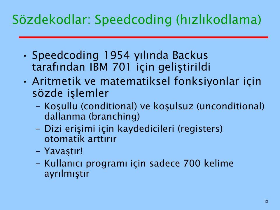 Sözdekodlar: Speedcoding (hızlıkodlama) Speedcoding 1954 yılında Backus tarafından IBM 701 için geliştirildi Aritmetik ve matematiksel fonksiyonlar için sözde işlemler –Koşullu (conditional) ve koşulsuz (unconditional) dallanma (branching) –Dizi erişimi için kaydedicileri (registers) otomatik arttırır –Yavaştır.