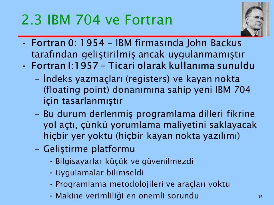 2.3 IBM 704 ve Fortran Fortran 0: 1954 - IBM firmasında John Backus tarafından geliştirilmiş ancak uygulanmamıştır Fortran I:1957 – Ticari olarak kullanıma sunuldu –İndeks yazmaçları (registers) ve kayan nokta (floating point) donanımına sahip yeni IBM 704 için tasarlanmıştır –Bu durum derlenmiş programlama dilleri fikrine yol açtı, çünkü yorumlama maliyetini saklayacak hiçbir yer yoktu (hiçbir kayan nokta yazılımı) –Geliştirme platformu Bilgisayarlar küçük ve güvenilmezdi Uygulamalar bilimseldi Programlama metodolojileri ve araçları yoktu Makine verimliliği en önemli sorundu 15