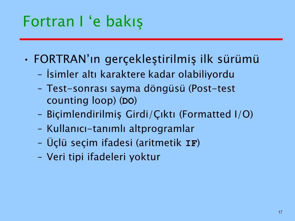 Fortran I 'e bakış FORTRAN'ın gerçekleştirilmiş ilk sürümü –İsimler altı karaktere kadar olabiliyordu –Test-sonrası sayma döngüsü (Post-test counting loop) ( DO ) –Biçimlendirilmiş Girdi/Çıktı (Formatted I/O) –Kullanıcı-tanımlı altprogramlar –Üçlü seçim ifadesi (aritmetik IF ) –Veri tipi ifadeleri yoktur 17