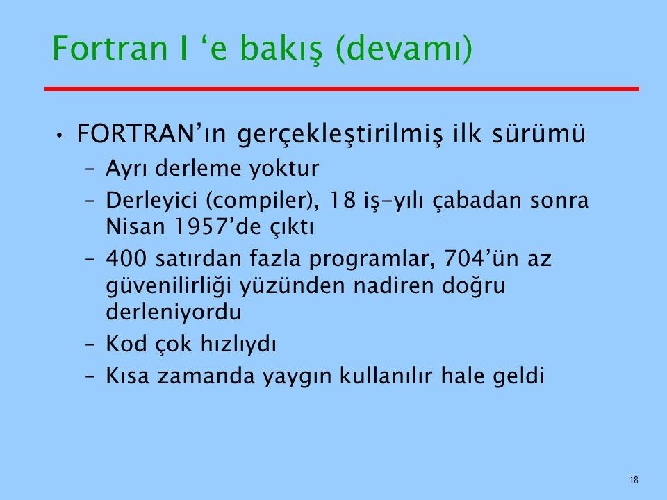 Fortran I 'e bakış (devamı) FORTRAN'ın gerçekleştirilmiş ilk sürümü –Ayrı derleme yoktur –Derleyici (compiler), 18 iş-yılı çabadan sonra Nisan 1957'de çıktı –400 satırdan fazla programlar, 704'ün az güvenilirliği yüzünden nadiren doğru derleniyordu –Kod çok hızlıydı –Kısa zamanda yaygın kullanılır hale geldi 18
