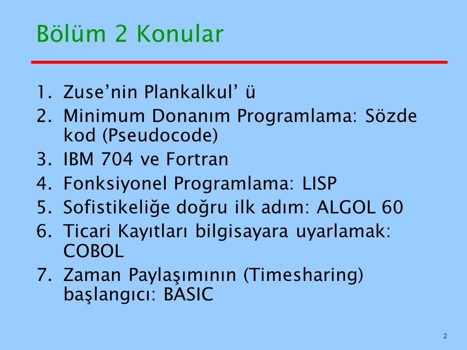 Bölüm 2 Konular 1.Zuse'nin Plankalkul' ü 2.Minimum Donanım Programlama: Sözde kod (Pseudocode) 3.IBM 704 ve Fortran 4.Fonksiyonel Programlama: LISP 5.Sofistikeliğe doğru ilk adım: ALGOL 60 6.Ticari Kayıtları bilgisayara uyarlamak: COBOL 7.Zaman Paylaşımının (Timesharing) başlangıcı: BASIC 2