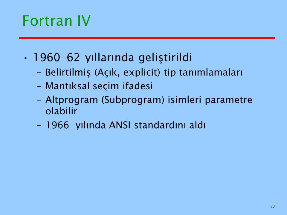 Fortran IV 1960-62 yıllarında geliştirildi –Belirtilmiş (Açık, explicit) tip tanımlamaları –Mantıksal seçim ifadesi –Altprogram (Subprogram) isimleri parametre olabilir –1966 yılında ANSI standardını aldı 20