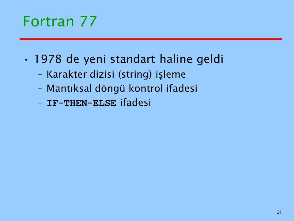 Fortran 77 1978 de yeni standart haline geldi –Karakter dizisi (string) işleme –Mantıksal döngü kontrol ifadesi –IF-THEN-ELSE ifadesi 21