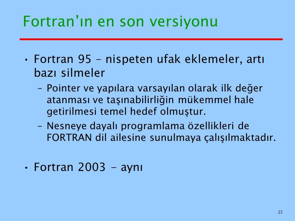 Fortran'ın en son versiyonu Fortran 95 – nispeten ufak eklemeler, artı bazı silmeler –Pointer ve yapılara varsayılan olarak ilk değer atanması ve taşınabilirliğin mükemmel hale getirilmesi temel hedef olmuştur.