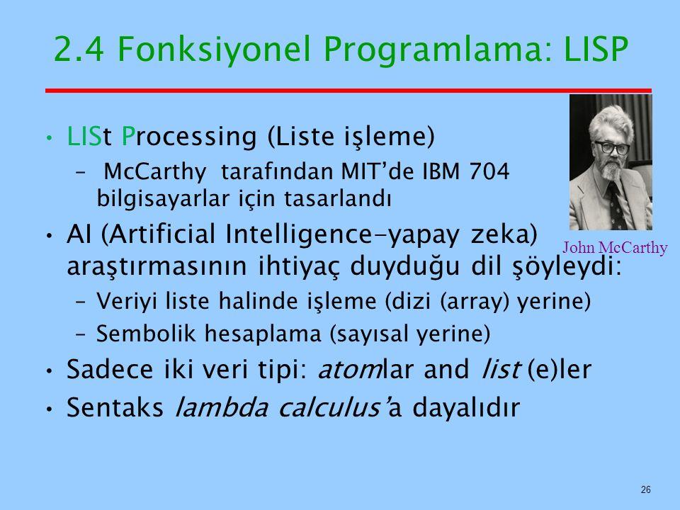 2.4 Fonksiyonel Programlama: LISP LISt Processing (Liste işleme) – McCarthy tarafından MIT'de IBM 704 bilgisayarlar için tasarlandı AI (Artificial Intelligence-yapay zeka) araştırmasının ihtiyaç duyduğu dil şöyleydi: –Veriyi liste halinde işleme (dizi (array) yerine) –Sembolik hesaplama (sayısal yerine) Sadece iki veri tipi: atomlar and list (e)ler Sentaks lambda calculus'a dayalıdır 26 John McCarthy