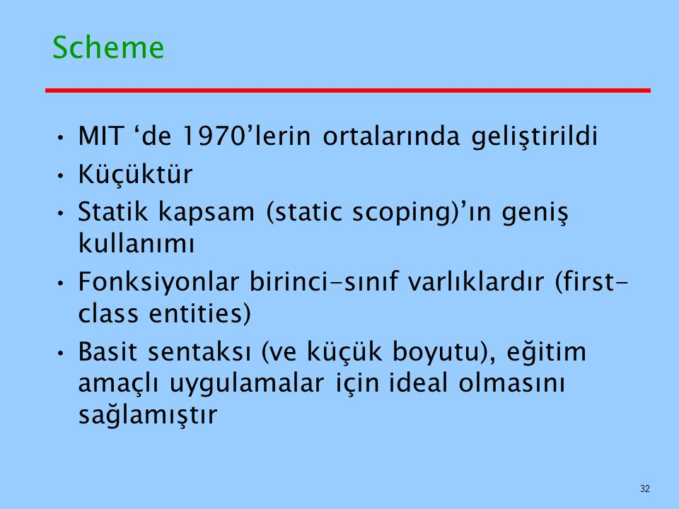 Scheme MIT 'de 1970'lerin ortalarında geliştirildi Küçüktür Statik kapsam (static scoping)'ın geniş kullanımı Fonksiyonlar birinci-sınıf varlıklardır (first- class entities) Basit sentaksı (ve küçük boyutu), eğitim amaçlı uygulamalar için ideal olmasını sağlamıştır 32