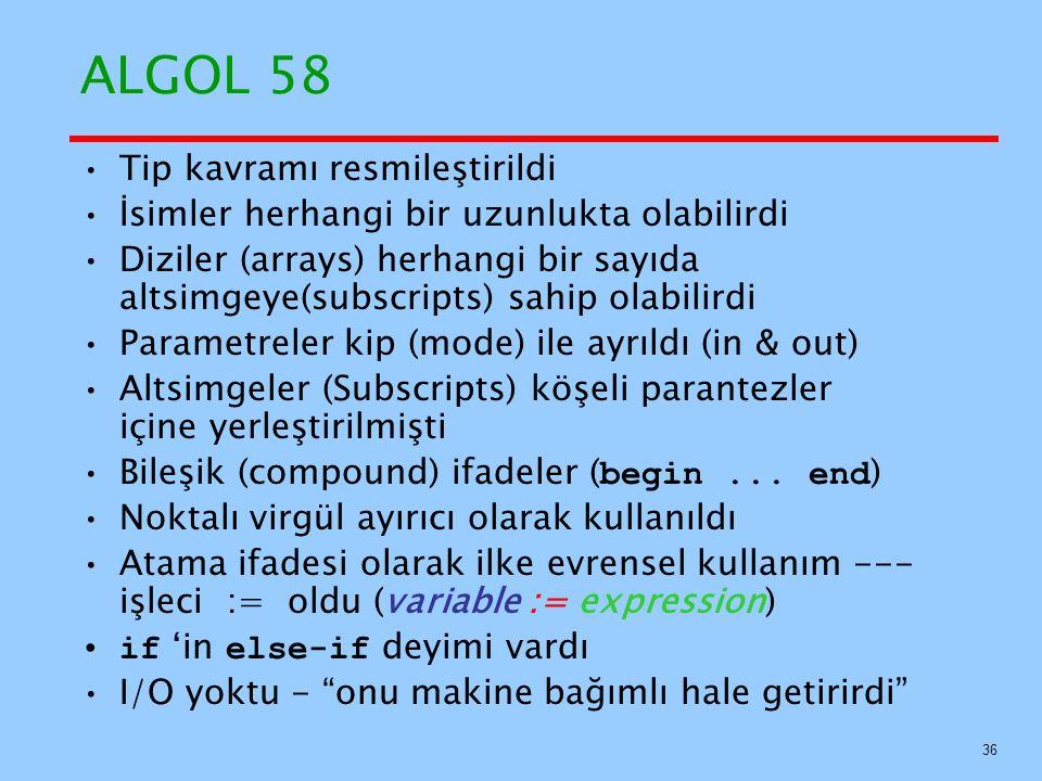 ALGOL 58 Tip kavramı resmileştirildi İsimler herhangi bir uzunlukta olabilirdi Diziler (arrays) herhangi bir sayıda altsimgeye(subscripts) sahip olabilirdi Parametreler kip (mode) ile ayrıldı (in & out) Altsimgeler (Subscripts) köşeli parantezler içine yerleştirilmişti Bileşik (compound) ifadeler ( begin...