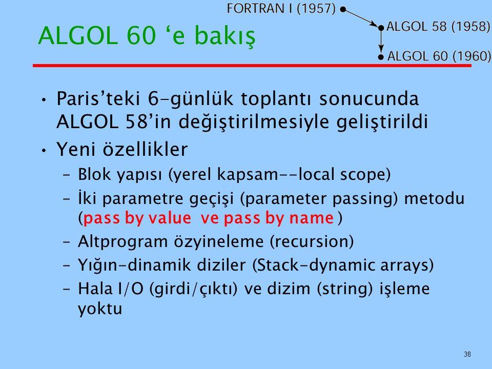 ALGOL 60 'e bakış Paris'teki 6-günlük toplantı sonucunda ALGOL 58'in değiştirilmesiyle geliştirildi Yeni özellikler –Blok yapısı (yerel kapsam--local scope) –İki parametre geçişi (parameter passing) metodu (pass by value ve pass by name ) –Altprogram özyineleme (recursion) –Yığın-dinamik diziler (Stack-dynamic arrays) –Hala I/O (girdi/çıktı) ve dizim (string) işleme yoktu 38