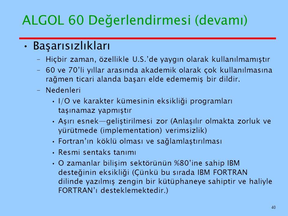 ALGOL 60 Değerlendirmesi (devamı) Başarısızlıkları –Hiçbir zaman, özellikle U.S.'de yaygın olarak kullanılmamıştır –60 ve 70'li yıllar arasında akademik olarak çok kullanılmasına rağmen ticari alanda başarı elde edememiş bir dildir.