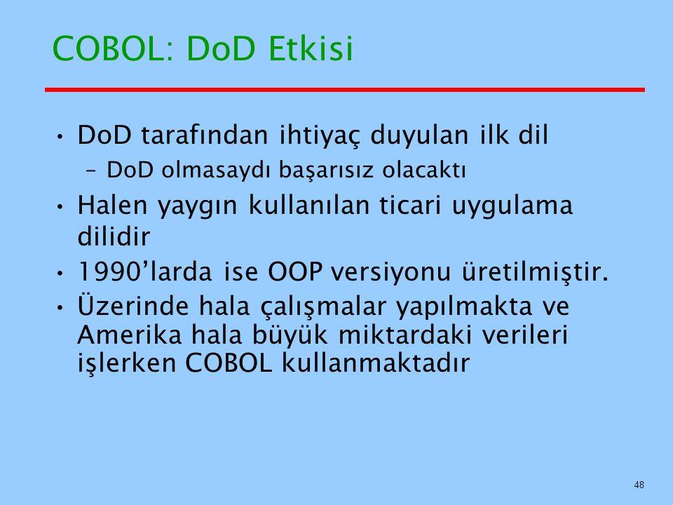 COBOL: DoD Etkisi DoD tarafından ihtiyaç duyulan ilk dil –DoD olmasaydı başarısız olacaktı Halen yaygın kullanılan ticari uygulama dilidir 1990'larda ise OOP versiyonu üretilmiştir.