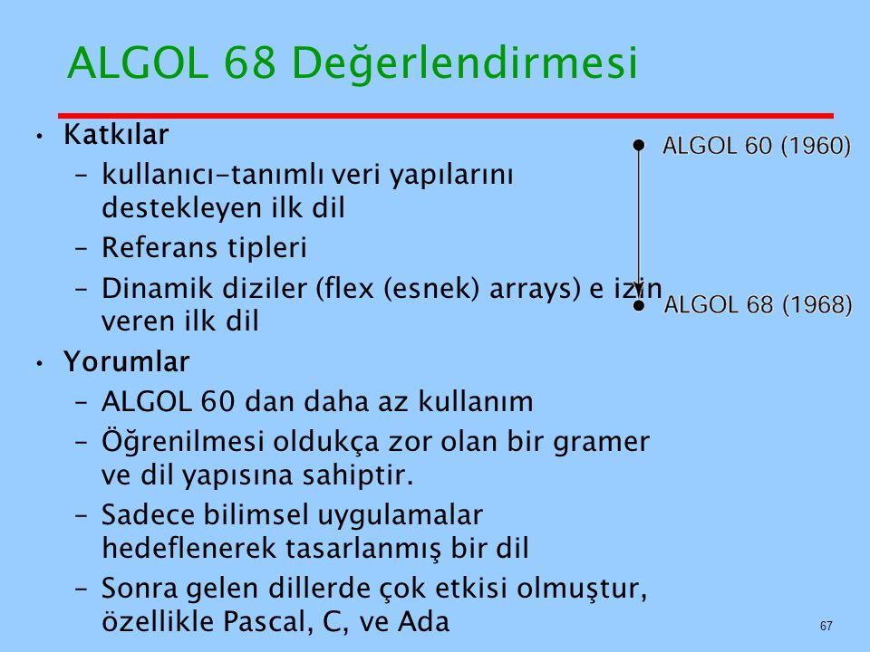 ALGOL 68 Değerlendirmesi Katkılar –kullanıcı-tanımlı veri yapılarını destekleyen ilk dil –Referans tipleri –Dinamik diziler (flex (esnek) arrays) e izin veren ilk dil Yorumlar –ALGOL 60 dan daha az kullanım –Öğrenilmesi oldukça zor olan bir gramer ve dil yapısına sahiptir.