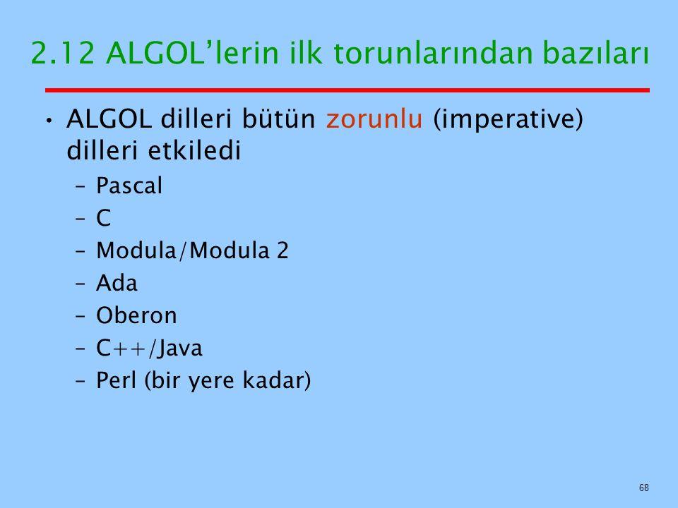 2.12 ALGOL'lerin ilk torunlarından bazıları ALGOL dilleri bütün zorunlu (imperative) dilleri etkiledi –Pascal –C –Modula/Modula 2 –Ada –Oberon –C++/Java –Perl (bir yere kadar) 68