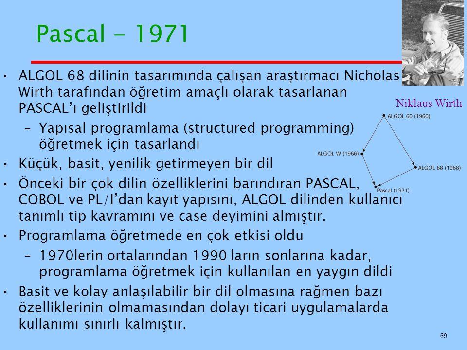 Pascal - 1971 ALGOL 68 dilinin tasarımında çalışan araştırmacı Nicholas Wirth tarafından öğretim amaçlı olarak tasarlanan PASCAL'ı geliştirildi –Yapısal programlama (structured programming) öğretmek için tasarlandı Küçük, basit, yenilik getirmeyen bir dil Önceki bir çok dilin özelliklerini barındıran PASCAL, COBOL ve PL/I'dan kayıt yapısını, ALGOL dilinden kullanıcı tanımlı tip kavramını ve case deyimini almıştır.