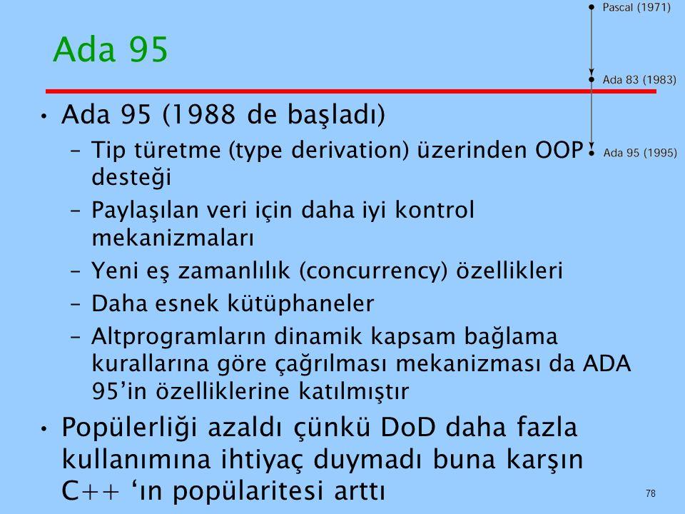 Ada 95 Ada 95 (1988 de başladı) –Tip türetme (type derivation) üzerinden OOP desteği –Paylaşılan veri için daha iyi kontrol mekanizmaları –Yeni eş zamanlılık (concurrency) özellikleri –Daha esnek kütüphaneler –Altprogramların dinamik kapsam bağlama kurallarına göre çağrılması mekanizması da ADA 95'in özelliklerine katılmıştır Popülerliği azaldı çünkü DoD daha fazla kullanımına ihtiyaç duymadı buna karşın C++ 'ın popülaritesi arttı 78