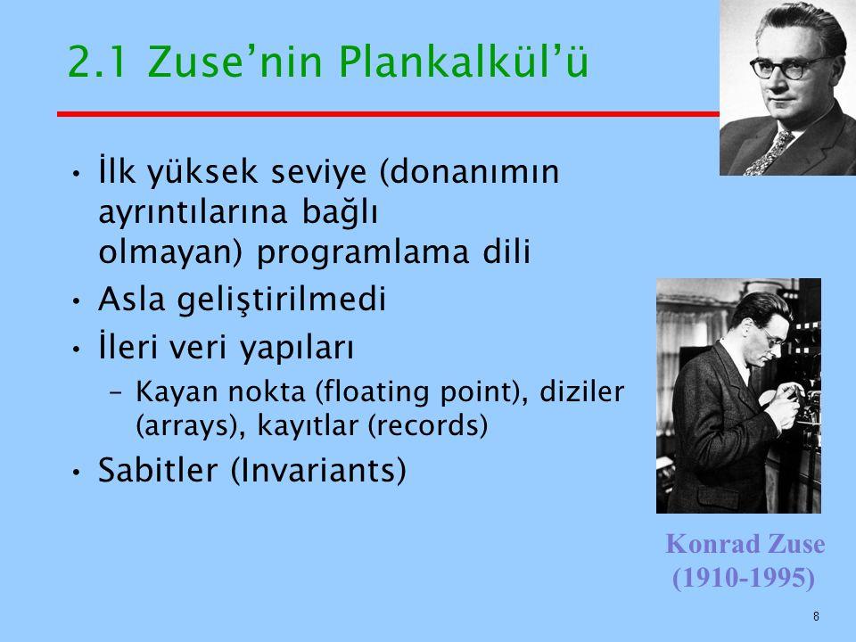 2.1 Zuse'nin Plankalkül'ü İlk yüksek seviye (donanımın ayrıntılarına bağlı olmayan) programlama dili Asla geliştirilmedi İleri veri yapıları –Kayan nokta (floating point), diziler (arrays), kayıtlar (records) Sabitler (Invariants) Konrad Zuse (1910-1995) 8
