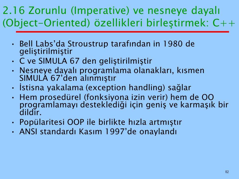 2.16 Zorunlu (Imperative) ve nesneye dayalı (Object-Oriented) özellikleri birleştirmek: C++ Bell Labs'da Stroustrup tarafından in 1980 de geliştirilmiştir C ve SIMULA 67 den geliştirilmiştir Nesneye dayalı programlama olanakları, kısmen SIMULA 67'den alınmıştır İstisna yakalama (exception handling) sağlar Hem prosedürel (fonksiyona izin verir) hem de OO programlamayı desteklediği için geniş ve karmaşık bir dildir.