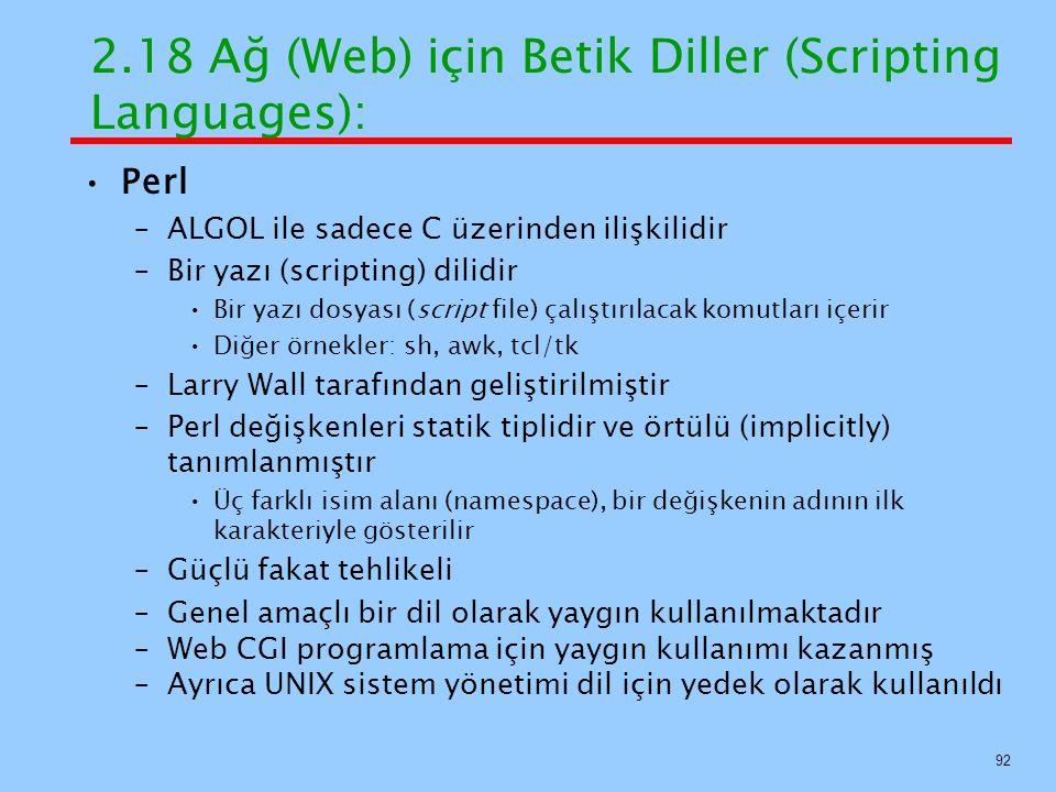 2.18 Ağ (Web) için Betik Diller (Scripting Languages): Perl –ALGOL ile sadece C üzerinden ilişkilidir –Bir yazı (scripting) dilidir Bir yazı dosyası (script file) çalıştırılacak komutları içerir Diğer örnekler: sh, awk, tcl/tk –Larry Wall tarafından geliştirilmiştir –Perl değişkenleri statik tiplidir ve örtülü (implicitly) tanımlanmıştır Üç farklı isim alanı (namespace), bir değişkenin adının ilk karakteriyle gösterilir –Güçlü fakat tehlikeli –Genel amaçlı bir dil olarak yaygın kullanılmaktadır –Web CGI programlama için yaygın kullanımı kazanmış –Ayrıca UNIX sistem yönetimi dil için yedek olarak kullanıldı 92