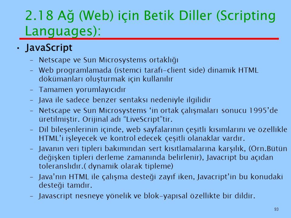JavaScript –Netscape ve Sun Microsystems ortaklığı –Web programlamada (istemci tarafı-client side) dinamik HTML dökümanları oluşturmak için kullanılır –Tamamen yorumlayıcıdır –Java ile sadece benzer sentaksı nedeniyle ilgilidir –Netscape ve Sun Microsystems 'in ortak çalışmaları sonucu 1995'de üretilmiştir.