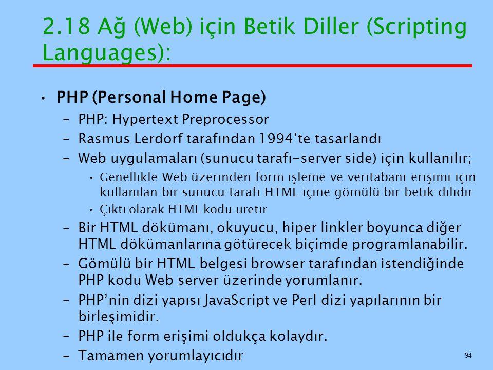 PHP (Personal Home Page) –PHP: Hypertext Preprocessor –Rasmus Lerdorf tarafından 1994'te tasarlandı –Web uygulamaları (sunucu tarafı-server side) için kullanılır; Genellikle Web üzerinden form işleme ve veritabanı erişimi için kullanılan bir sunucu tarafı HTML içine gömülü bir betik dilidir Çıktı olarak HTML kodu üretir –Bir HTML dökümanı, okuyucu, hiper linkler boyunca diğer HTML dökümanlarına götürecek biçimde programlanabilir.