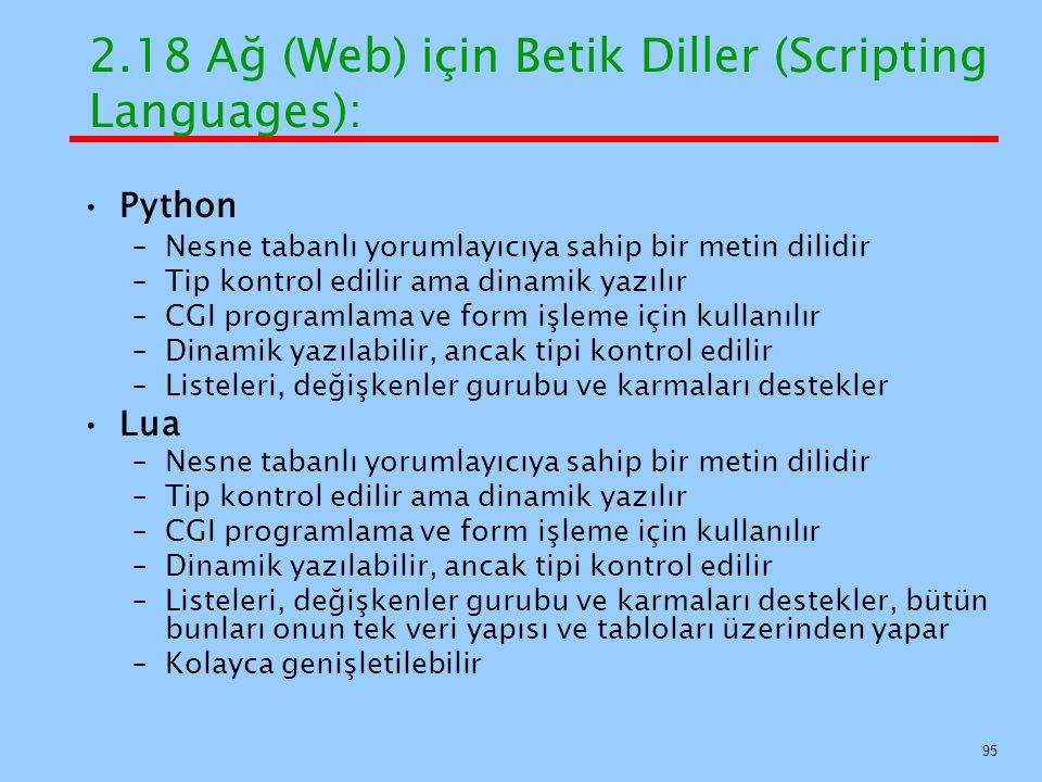 Python –Nesne tabanlı yorumlayıcıya sahip bir metin dilidir –Tip kontrol edilir ama dinamik yazılır –CGI programlama ve form işleme için kullanılır –Dinamik yazılabilir, ancak tipi kontrol edilir –Listeleri, değişkenler gurubu ve karmaları destekler Lua –Nesne tabanlı yorumlayıcıya sahip bir metin dilidir –Tip kontrol edilir ama dinamik yazılır –CGI programlama ve form işleme için kullanılır –Dinamik yazılabilir, ancak tipi kontrol edilir –Listeleri, değişkenler gurubu ve karmaları destekler, bütün bunları onun tek veri yapısı ve tabloları üzerinden yapar –Kolayca genişletilebilir 2.18 Ağ (Web) için Betik Diller (Scripting Languages): 95
