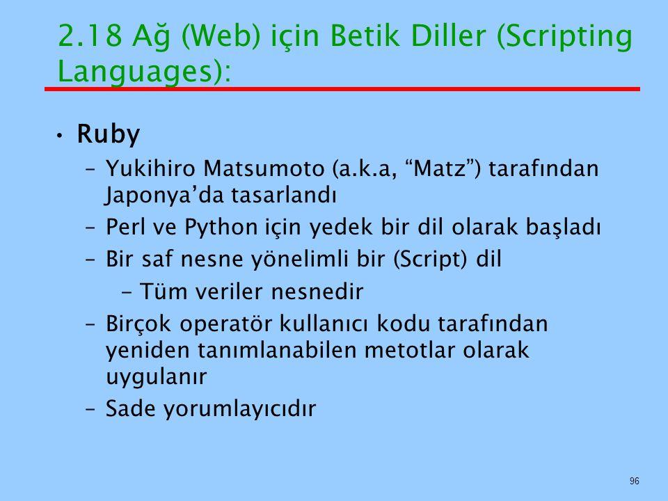 Ruby –Yukihiro Matsumoto (a.k.a, Matz ) tarafından Japonya'da tasarlandı –Perl ve Python için yedek bir dil olarak başladı –Bir saf nesne yönelimli bir (Script) dil - Tüm veriler nesnedir –Birçok operatör kullanıcı kodu tarafından yeniden tanımlanabilen metotlar olarak uygulanır –Sade yorumlayıcıdır 2.18 Ağ (Web) için Betik Diller (Scripting Languages): 96