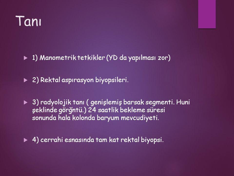 Tanı  1) Manometrik tetkikler (YD da yapılması zor)  2) Rektal aspırasyon biyopsileri.