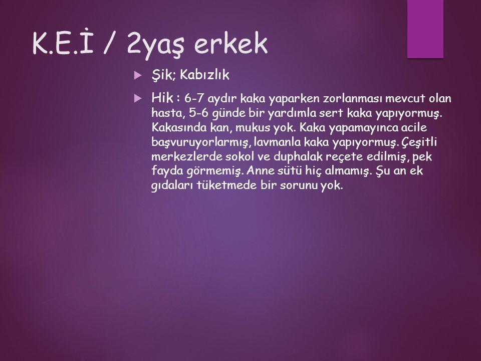 K.E.İ / 2yaş erkek  Şik; Kabızlık  Hik : 6-7 aydır kaka yaparken zorlanması mevcut olan hasta, 5-6 günde bir yardımla sert kaka yapıyormuş.