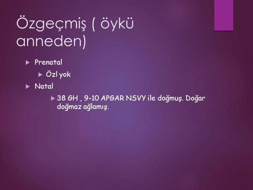 Özgeçmiş ( öykü anneden)  Prenatal  Özl yok  Natal  38 GH, 9-10 APGAR NSVY ile doğmuş.