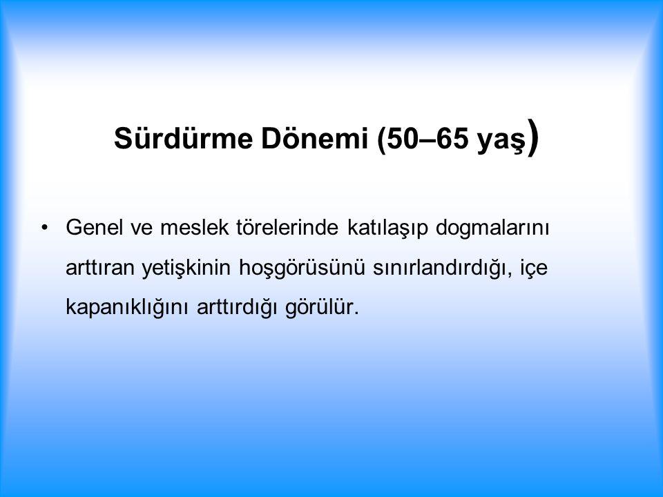 Sürdürme Dönemi (50–65 yaş ) Genel ve meslek törelerinde katılaşıp dogmalarını arttıran yetişkinin hoşgörüsünü sınırlandırdığı, içe kapanıklığını artt
