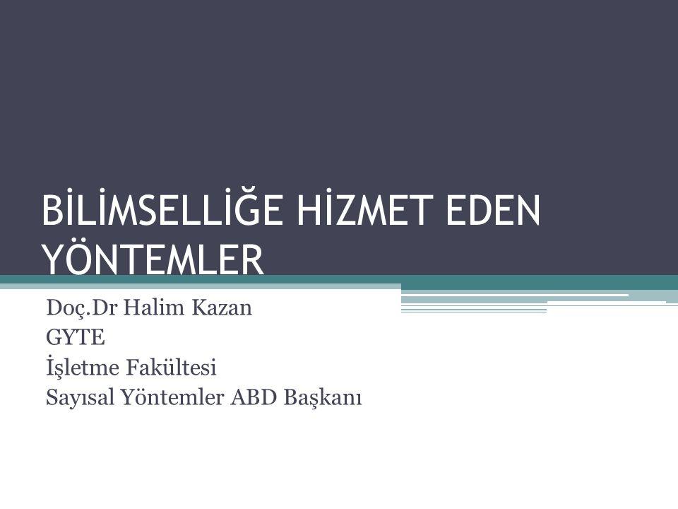 BİLİMSELLİĞE HİZMET EDEN YÖNTEMLER Doç.Dr Halim Kazan GYTE İşletme Fakültesi Sayısal Yöntemler ABD Başkanı