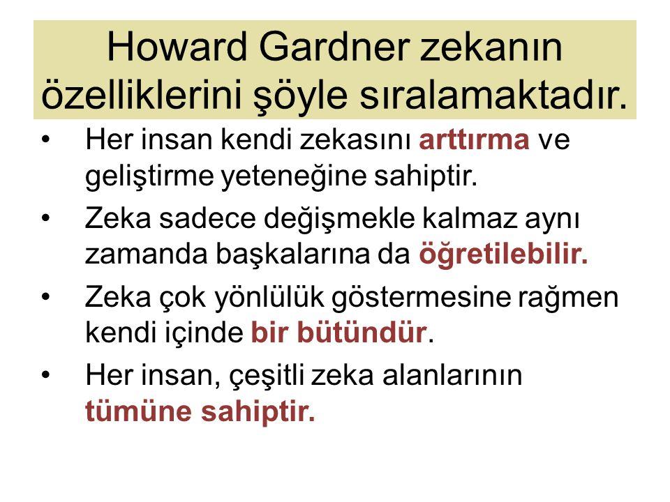 Howard Gardner zekanın özelliklerini şöyle sıralamaktadır. Her insan kendi zekasını arttırma ve geliştirme yeteneğine sahiptir. Zeka sadece değişmekle
