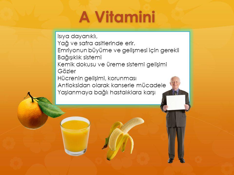 A Vitamini Isıya dayanıklı, Yağ ve safra asitlerinde erir. Emriyonun büyüme ve gelişmesi için gerekli Bağışıklık sistemi Kemik dokusu ve üreme sistemi