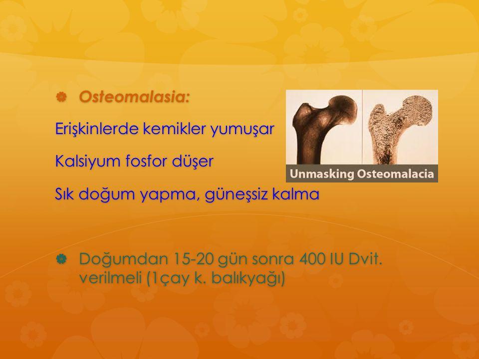  Osteomalasia: Erişkinlerde kemikler yumuşar Kalsiyum fosfor düşer Sık doğum yapma, güneşsiz kalma  Doğumdan 15-20 gün sonra 400 IU Dvit. verilmeli